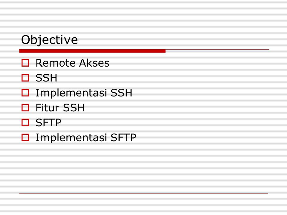 Objective  Remote Akses  SSH  Implementasi SSH  Fitur SSH  SFTP  Implementasi SFTP