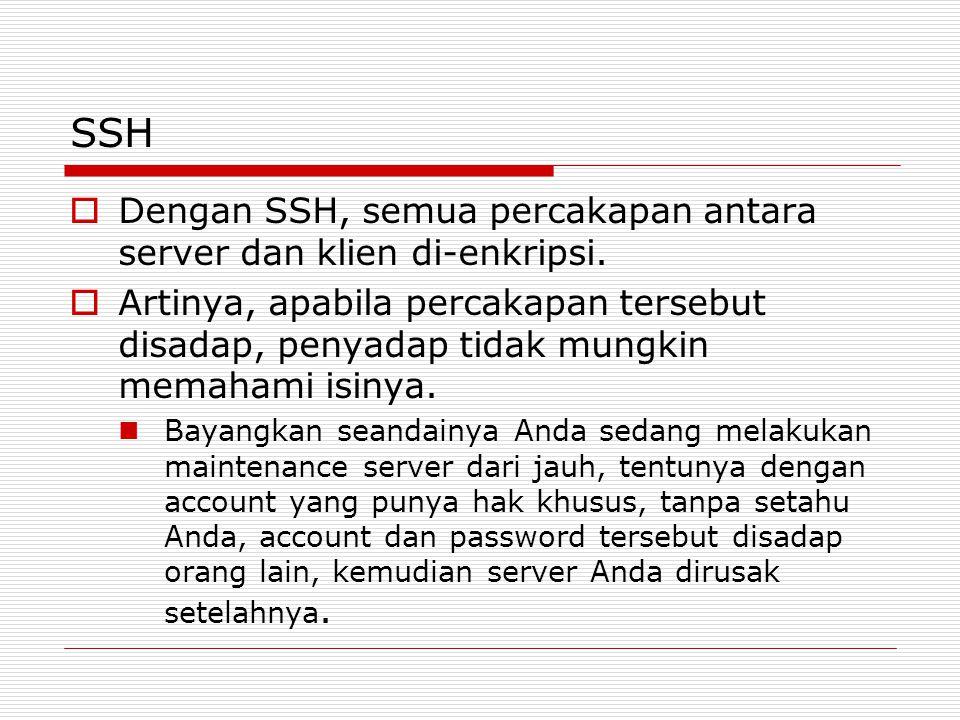 SSH  Dengan SSH, semua percakapan antara server dan klien di-enkripsi.  Artinya, apabila percakapan tersebut disadap, penyadap tidak mungkin memaham