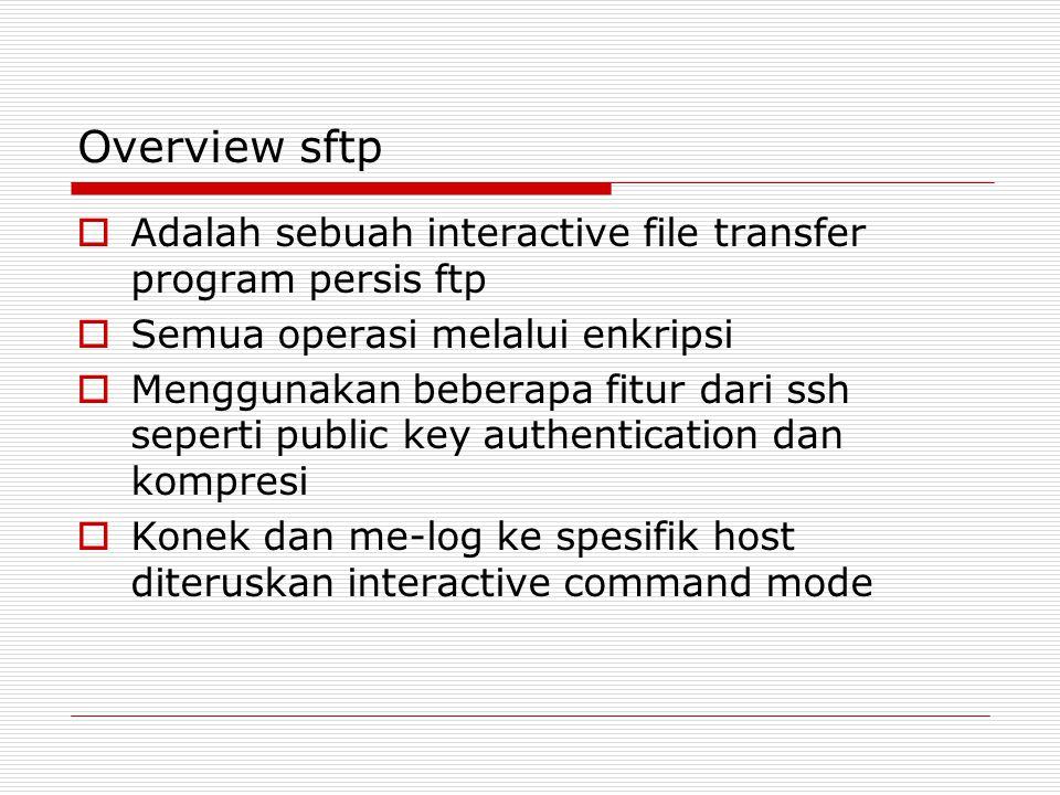 Overview sftp  Adalah sebuah interactive file transfer program persis ftp  Semua operasi melalui enkripsi  Menggunakan beberapa fitur dari ssh seperti public key authentication dan kompresi  Konek dan me-log ke spesifik host diteruskan interactive command mode