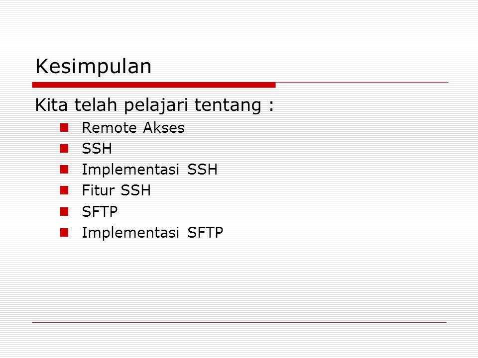 Kesimpulan Kita telah pelajari tentang :  Remote Akses  SSH  Implementasi SSH  Fitur SSH  SFTP  Implementasi SFTP