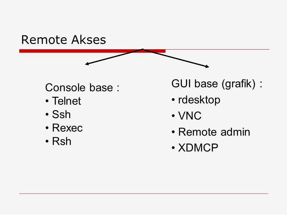 Remote Akses GUI base (grafik) : • rdesktop • VNC • Remote admin • XDMCP Console base : • Telnet • Ssh • Rexec • Rsh