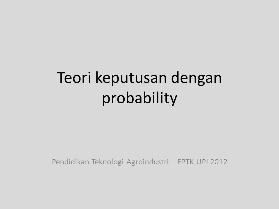 Teori keputusan dengan probability Pendidikan Teknologi Agroindustri – FPTK UPI 2012