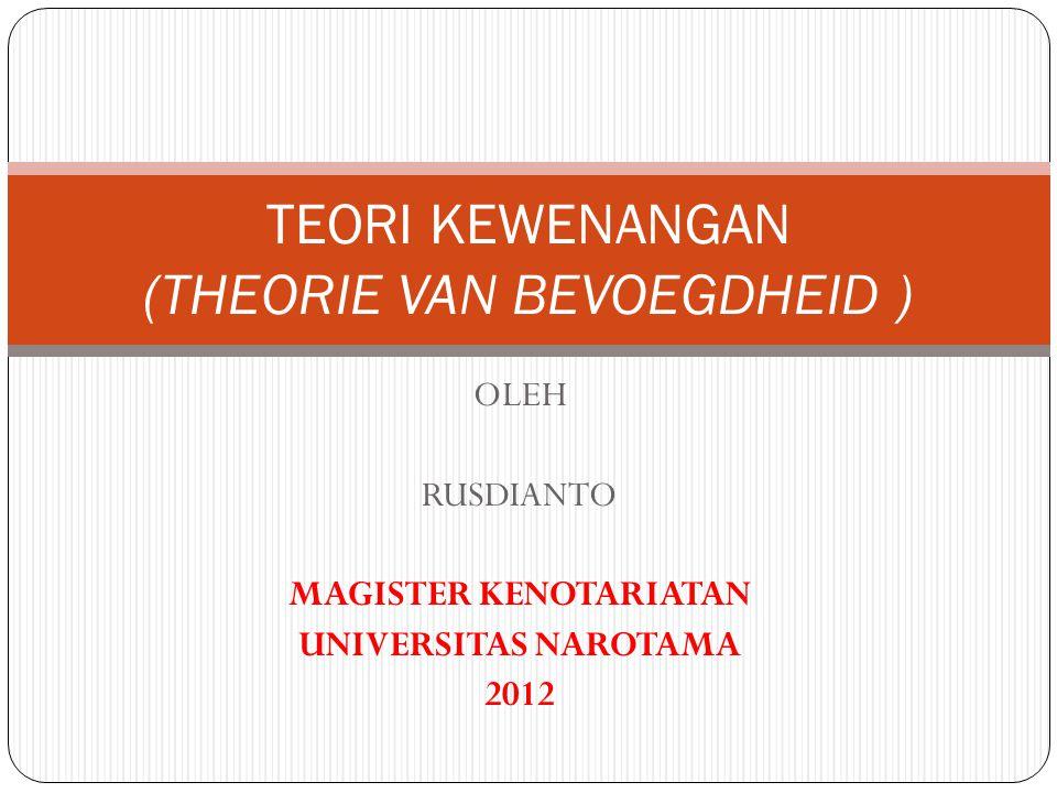 OLEH RUSDIANTO MAGISTER KENOTARIATAN UNIVERSITAS NAROTAMA 2012 TEORI KEWENANGAN (THEORIE VAN BEVOEGDHEID )