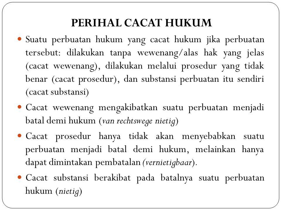 PERIHAL CACAT HUKUM  Suatu perbuatan hukum yang cacat hukum jika perbuatan tersebut: dilakukan tanpa wewenang/alas hak yang jelas (cacat wewenang), dilakukan melalui prosedur yang tidak benar (cacat prosedur), dan substansi perbuatan itu sendiri (cacat substansi)  Cacat wewenang mengakibatkan suatu perbuatan menjadi batal demi hukum (van rechtswege nietig)  Cacat prosedur hanya tidak akan menyebabkan suatu perbuatan menjadi batal demi hukum, melainkan hanya dapat dimintakan pembatalan (vernietigbaar).