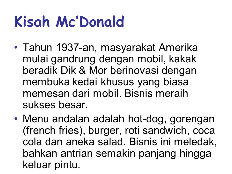 Kisah Mc'Donald •Tahun 1937-an, masyarakat Amerika mulai gandrung dengan mobil, kakak beradik Dik & Mor berinovasi dengan membuka kedai khusus yang biasa memesan dari mobil.