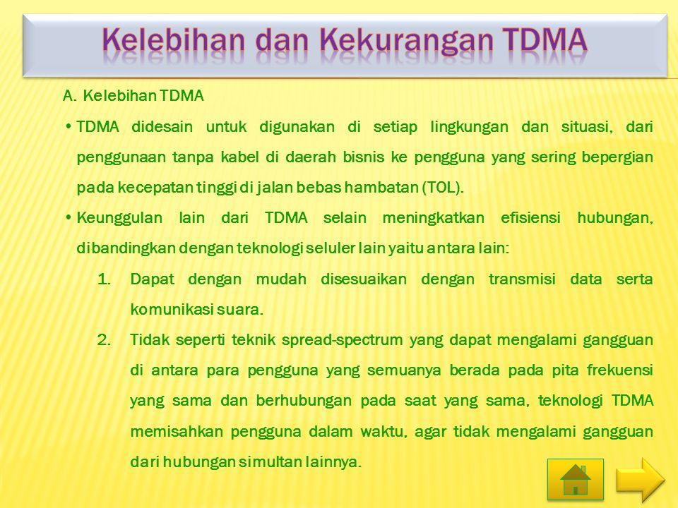 A.Kelebihan TDMA •TDMA didesain untuk digunakan di setiap lingkungan dan situasi, dari penggunaan tanpa kabel di daerah bisnis ke pengguna yang sering