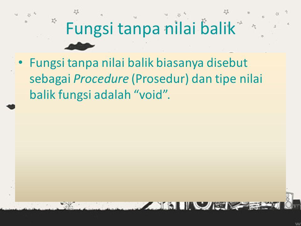 """Fungsi tanpa nilai balik • Fungsi tanpa nilai balik biasanya disebut sebagai Procedure (Prosedur) dan tipe nilai balik fungsi adalah """"void""""."""