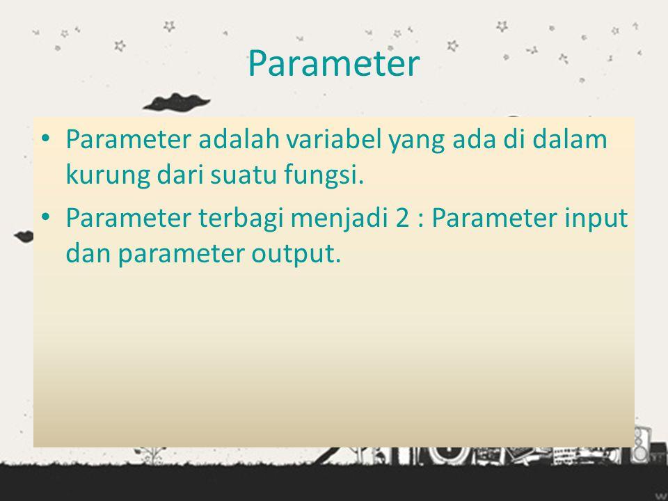 Parameter • Parameter adalah variabel yang ada di dalam kurung dari suatu fungsi. • Parameter terbagi menjadi 2 : Parameter input dan parameter output
