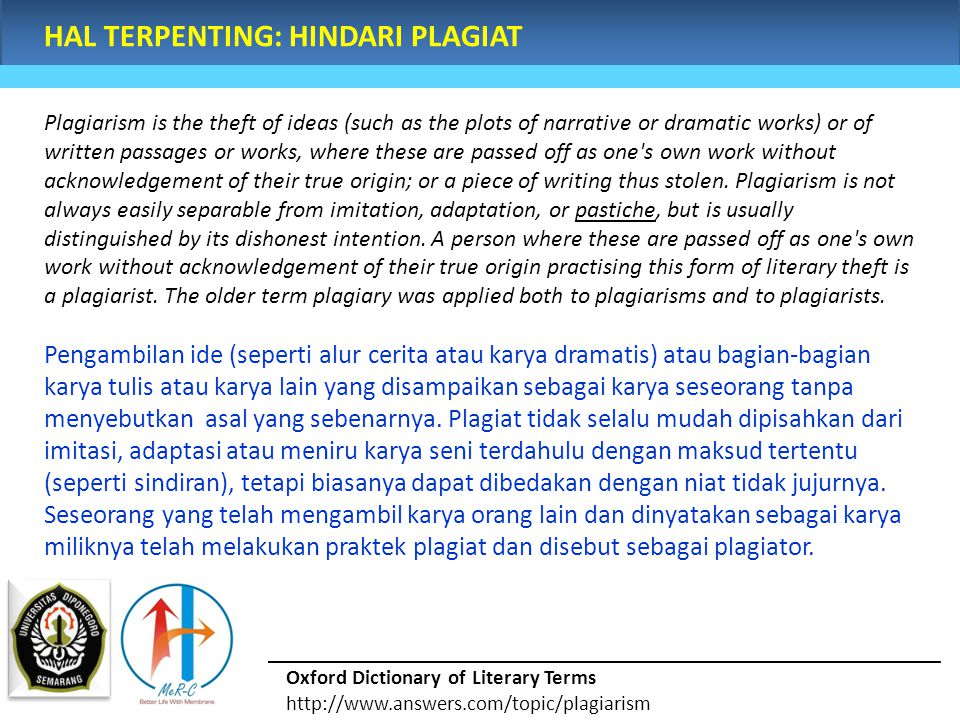 HAL TERPENTING: HINDARI PLAGIAT Plagiarism is the theft of ideas (such as the plots of narrative or dramatic works) or of written passages or works, where these are passed off as one s own work without acknowledgement of their true origin; or a piece of writing thus stolen.