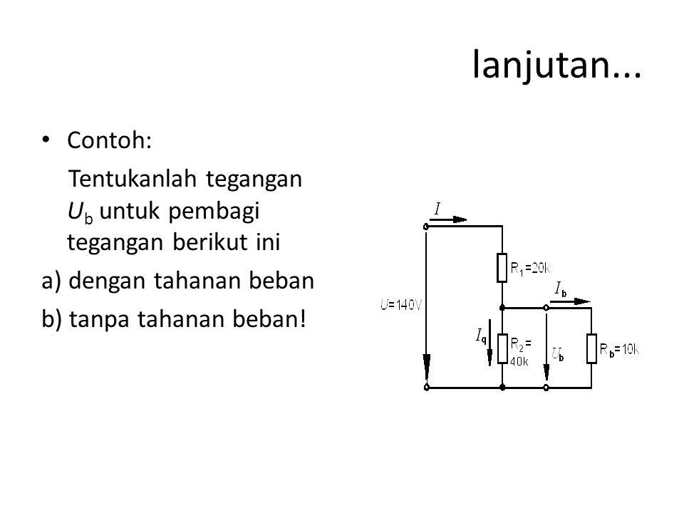 lanjutan... • Contoh: Tentukanlah tegangan U b untuk pembagi tegangan berikut ini a) dengan tahanan beban b) tanpa tahanan beban!