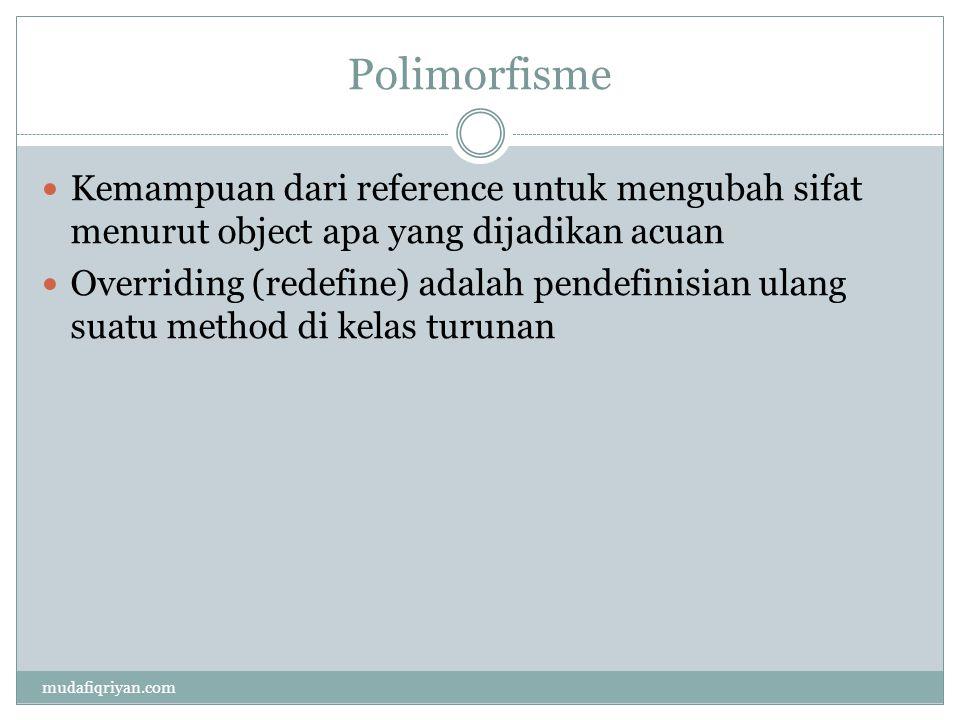 Polimorfisme  Kemampuan dari reference untuk mengubah sifat menurut object apa yang dijadikan acuan  Overriding (redefine) adalah pendefinisian ulang suatu method di kelas turunan mudafiqriyan.com