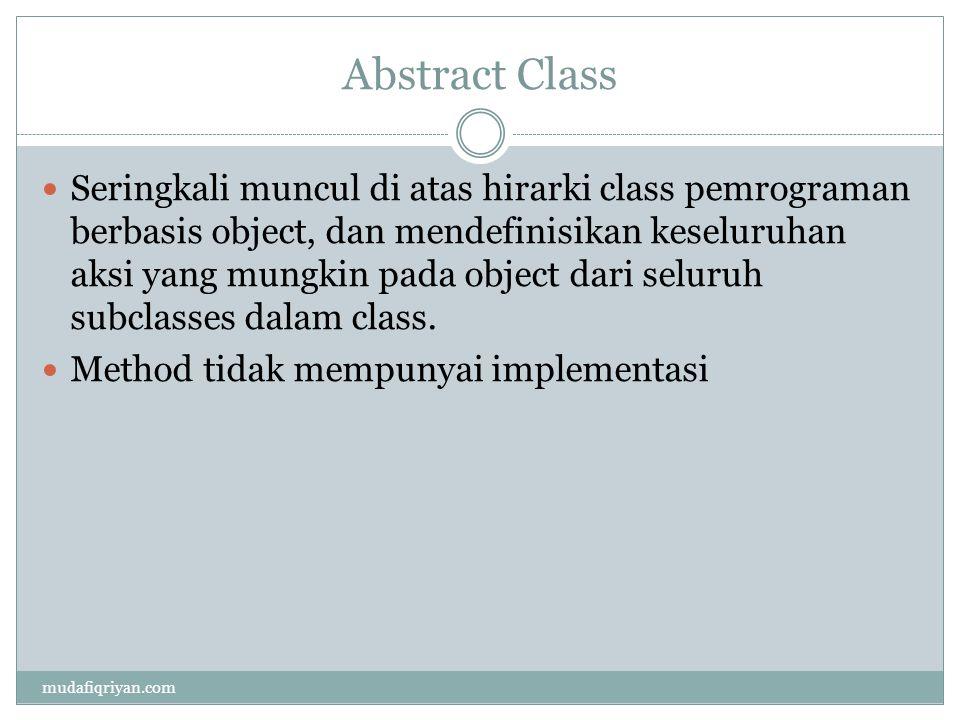 Abstract Class  Seringkali muncul di atas hirarki class pemrograman berbasis object, dan mendefinisikan keseluruhan aksi yang mungkin pada object dari seluruh subclasses dalam class.