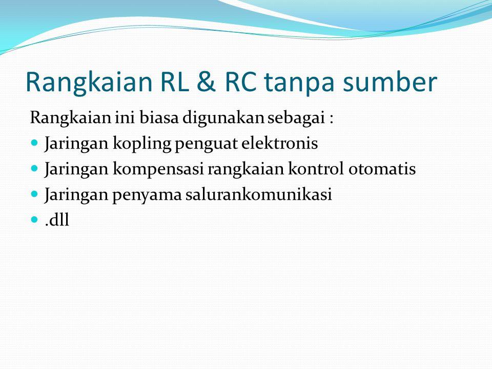 Rangkaian RL & RC tanpa sumber Rangkaian ini biasa digunakan sebagai :  Jaringan kopling penguat elektronis  Jaringan kompensasi rangkaian kontrol o