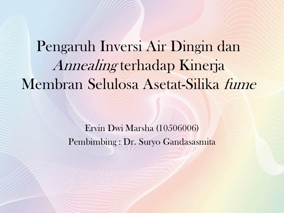 Pengaruh Inversi Air Dingin dan Annealing terhadap Kinerja Membran Selulosa Asetat-Silika fume Ervin Dwi Marsha (10506006) Pembimbing : Dr.