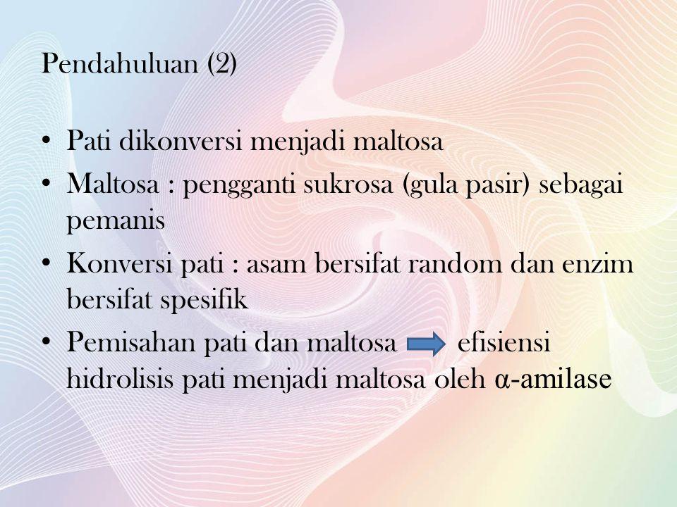 Pendahuluan (2) • Pati dikonversi menjadi maltosa • Maltosa : pengganti sukrosa (gula pasir) sebagai pemanis • Konversi pati : asam bersifat random dan enzim bersifat spesifik • Pemisahan pati dan maltosa efisiensi hidrolisis pati menjadi maltosa oleh α-amilase