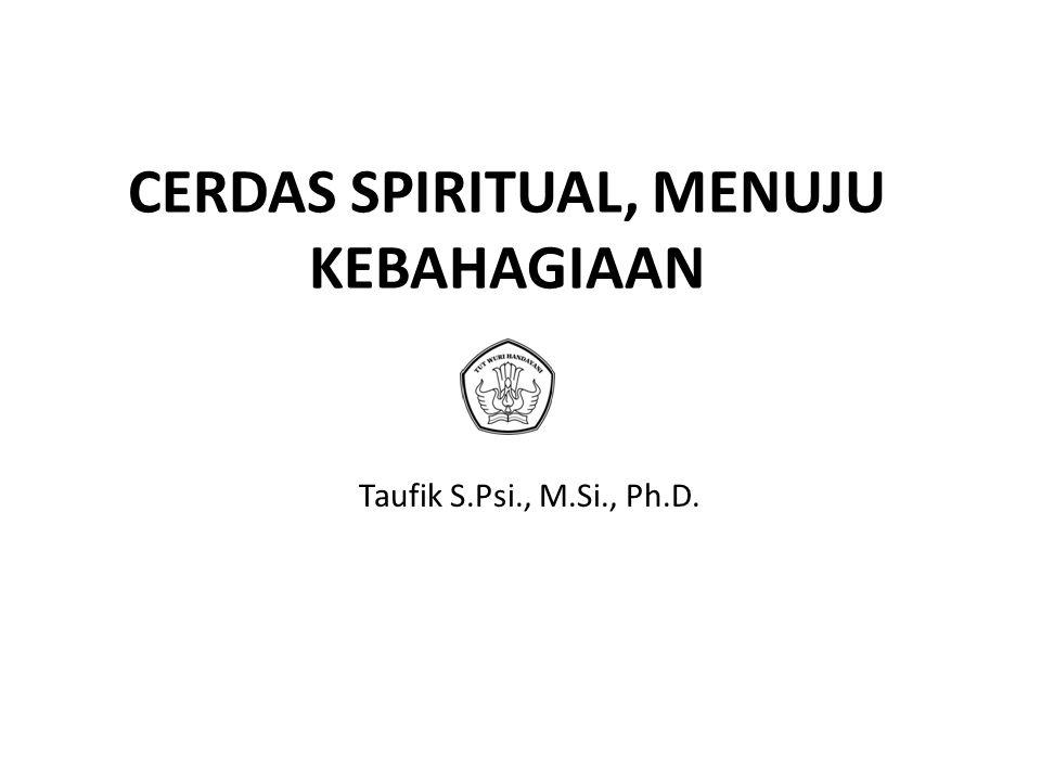 CERDAS SPIRITUAL, MENUJU KEBAHAGIAAN Taufik S.Psi., M.Si., Ph.D.