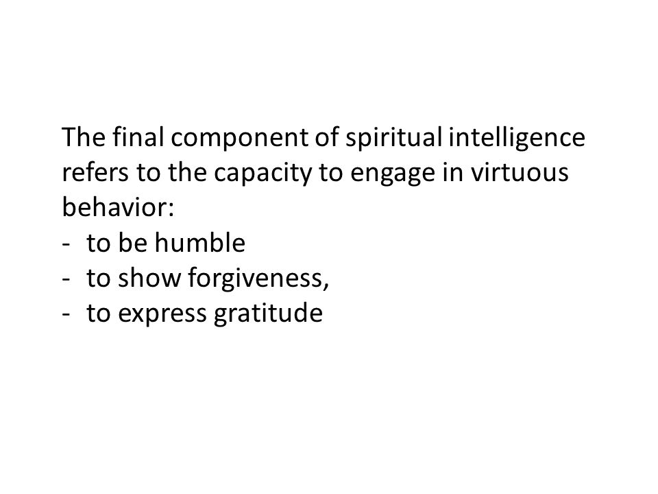 The final component of spiritual intelligence refers to the capacity to engage in virtuous behavior: -to be humble -to show forgiveness, -to express g