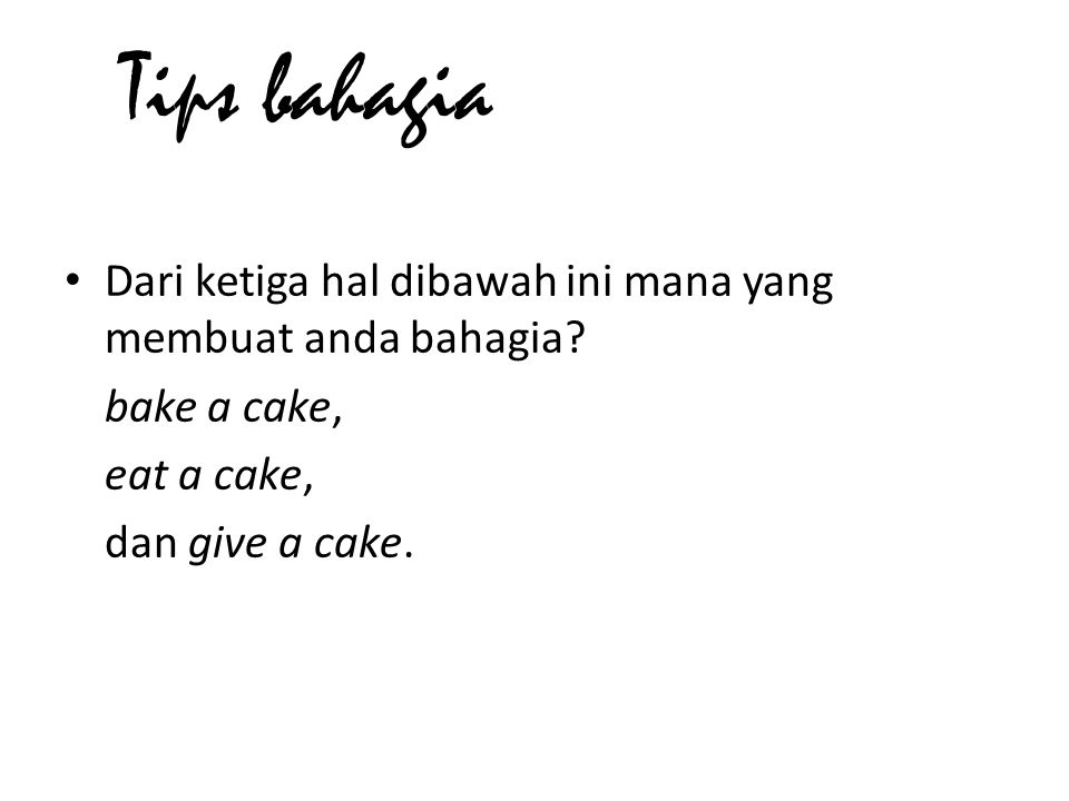 • Dari ketiga hal dibawah ini mana yang membuat anda bahagia? bake a cake, eat a cake, dan give a cake. Tips bahagia