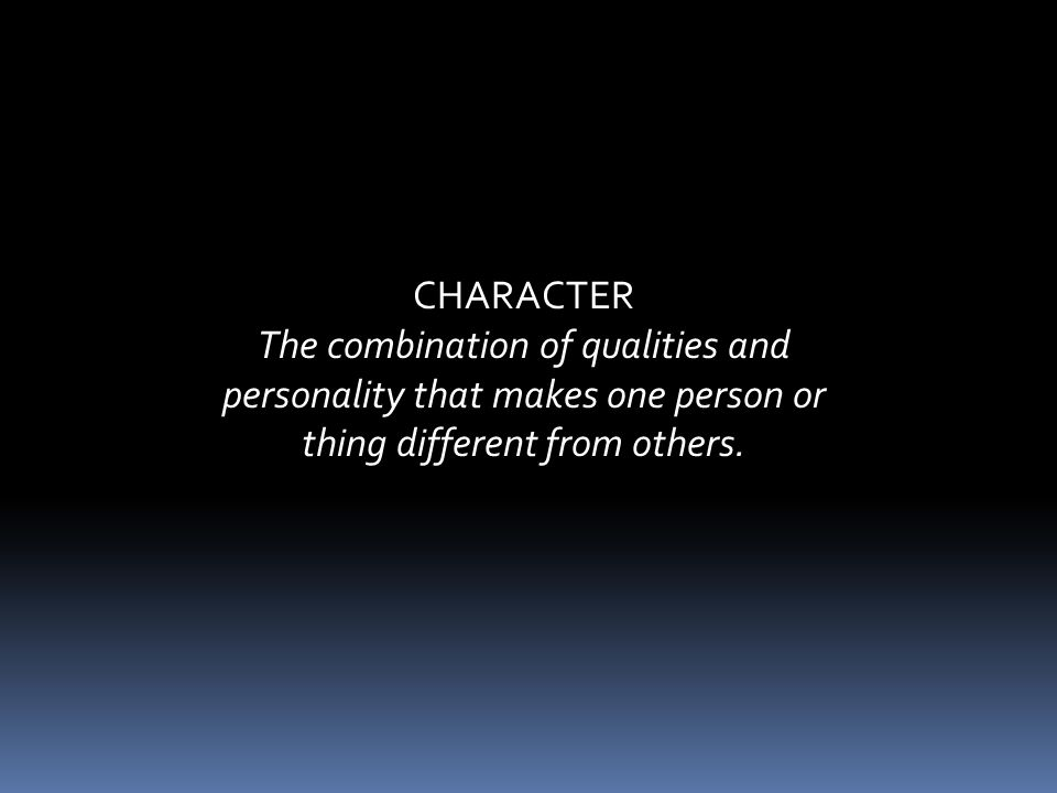 CHARACTER The combination of qualities and personality that makes one person or thing different from others.