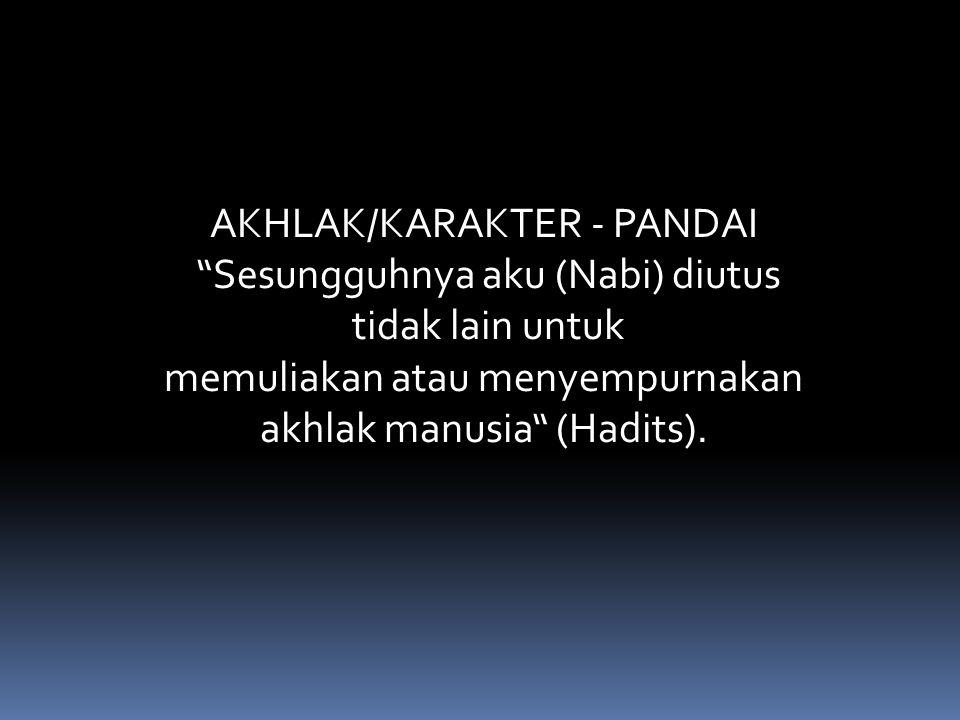 "AKHLAK/KARAKTER ‐ PANDAI ""Sesungguhnya aku (Nabi) diutus tidak lain untuk memuliakan atau menyempurnakan akhlak manusia"" (Hadits)."
