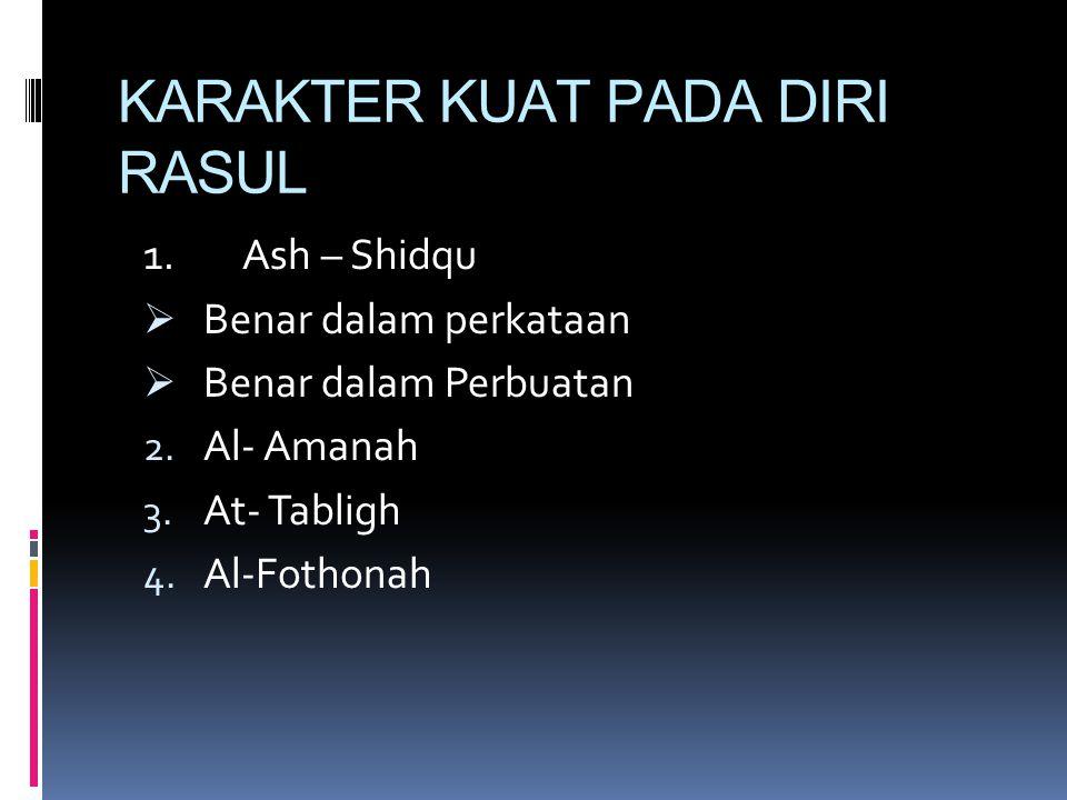KARAKTER KUAT PADA DIRI RASUL 1. Ash – Shidqu  Benar dalam perkataan  Benar dalam Perbuatan 2. Al- Amanah 3. At- Tabligh 4. Al-Fothonah