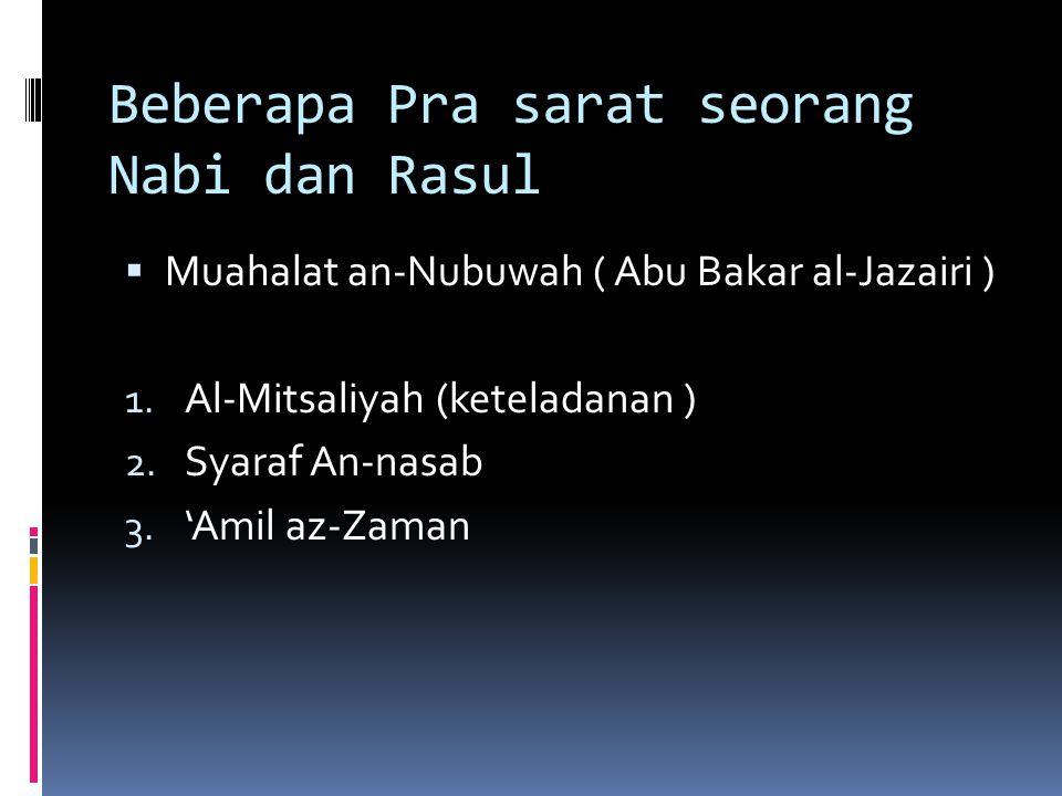 Beberapa Pra sarat seorang Nabi dan Rasul  Muahalat an-Nubuwah ( Abu Bakar al-Jazairi ) 1. Al-Mitsaliyah (keteladanan ) 2. Syaraf An-nasab 3. 'Amil a
