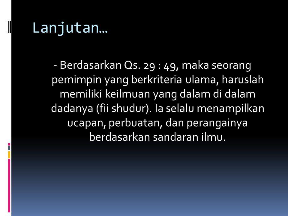 Lanjutan… - Berdasarkan Qs. 29 : 49, maka seorang pemimpin yang berkriteria ulama, haruslah memiliki keilmuan yang dalam di dalam dadanya (fii shudur)