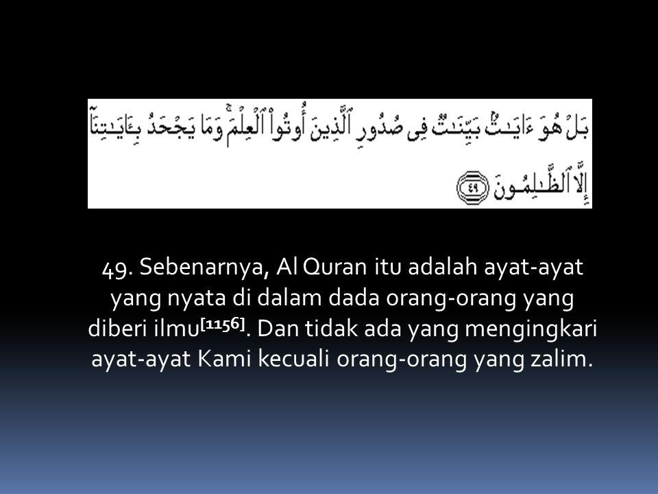 49. Sebenarnya, Al Quran itu adalah ayat-ayat yang nyata di dalam dada orang-orang yang diberi ilmu [1156]. Dan tidak ada yang mengingkari ayat-ayat K