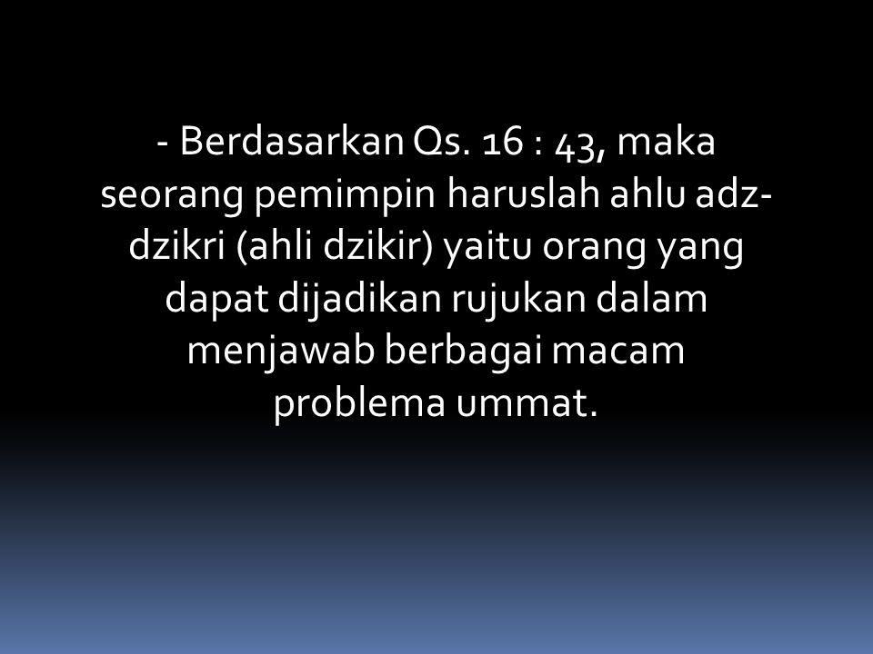 - Berdasarkan Qs. 16 : 43, maka seorang pemimpin haruslah ahlu adz- dzikri (ahli dzikir) yaitu orang yang dapat dijadikan rujukan dalam menjawab berba