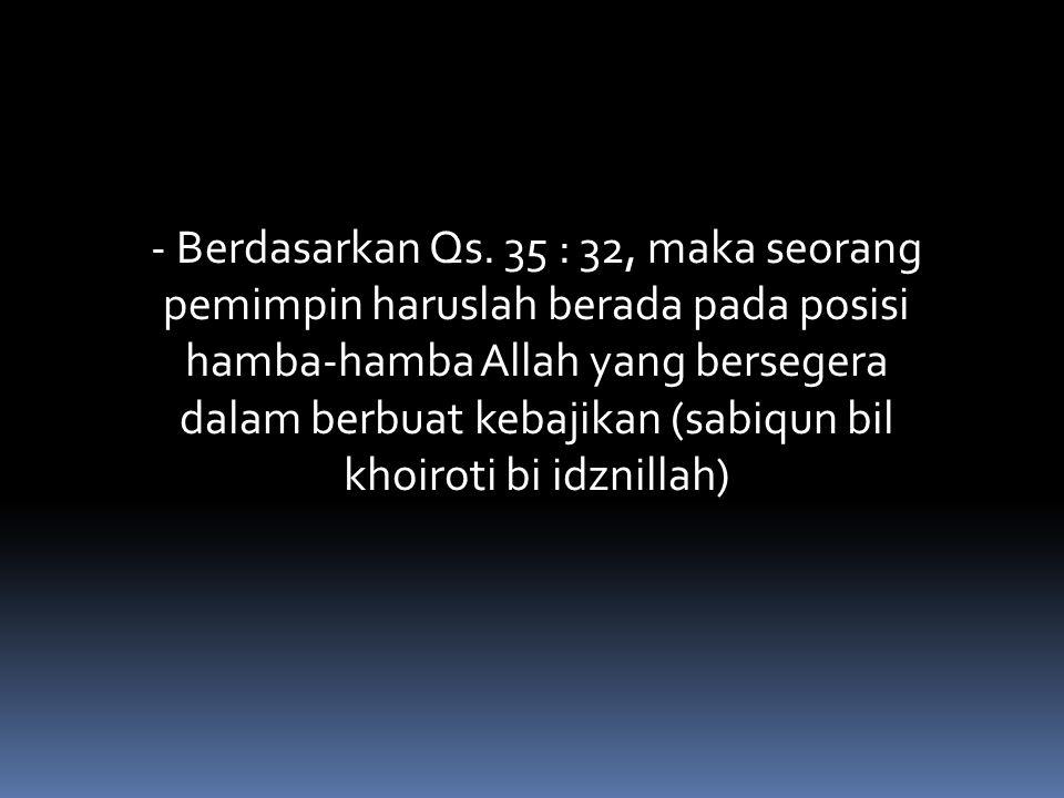 - Berdasarkan Qs. 35 : 32, maka seorang pemimpin haruslah berada pada posisi hamba-hamba Allah yang bersegera dalam berbuat kebajikan (sabiqun bil kho