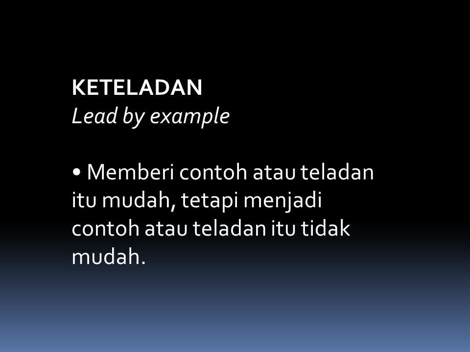 KETELADAN Lead by example • Memberi contoh atau teladan itu mudah, tetapi menjadi contoh atau teladan itu tidak mudah.