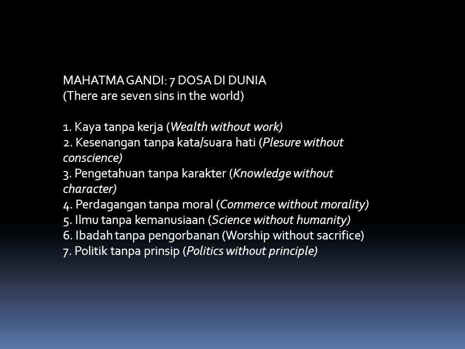 MAHATMA GANDI: 7 DOSA DI DUNIA (There are seven sins in the world) 1. Kaya tanpa kerja (Wealth without work) 2. Kesenangan tanpa kata/suara hati (Ples