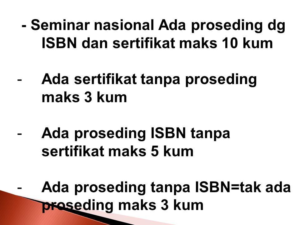 - Seminar nasional Ada proseding dg ISBN dan sertifikat maks 10 kum -Ada sertifikat tanpa proseding maks 3 kum -Ada proseding ISBN tanpa sertifikat ma