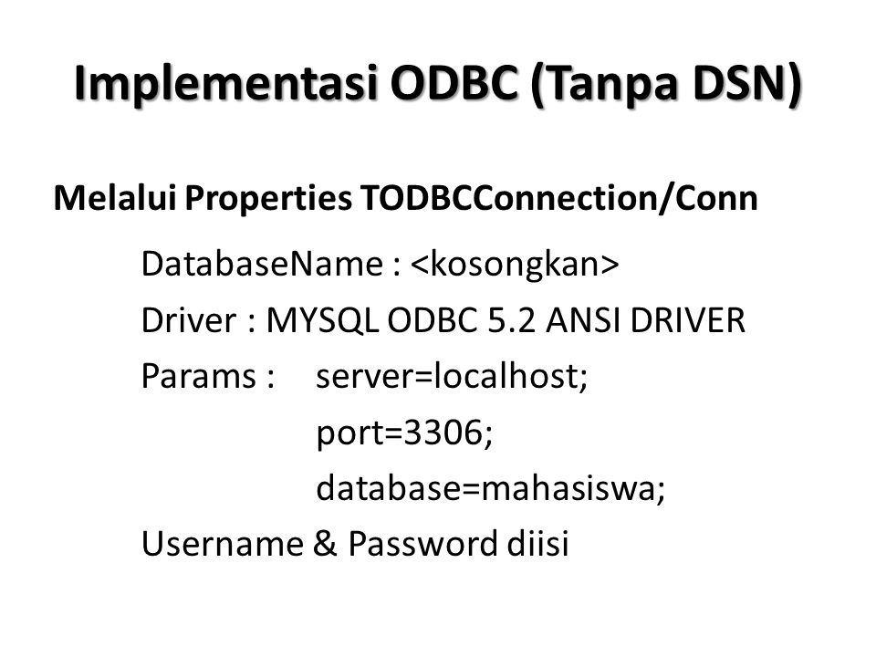 Implementasi ODBC (Tanpa DSN) Melalui Properties TODBCConnection/Conn DatabaseName : Driver : MYSQL ODBC 5.2 ANSI DRIVER Params : server=localhost; po