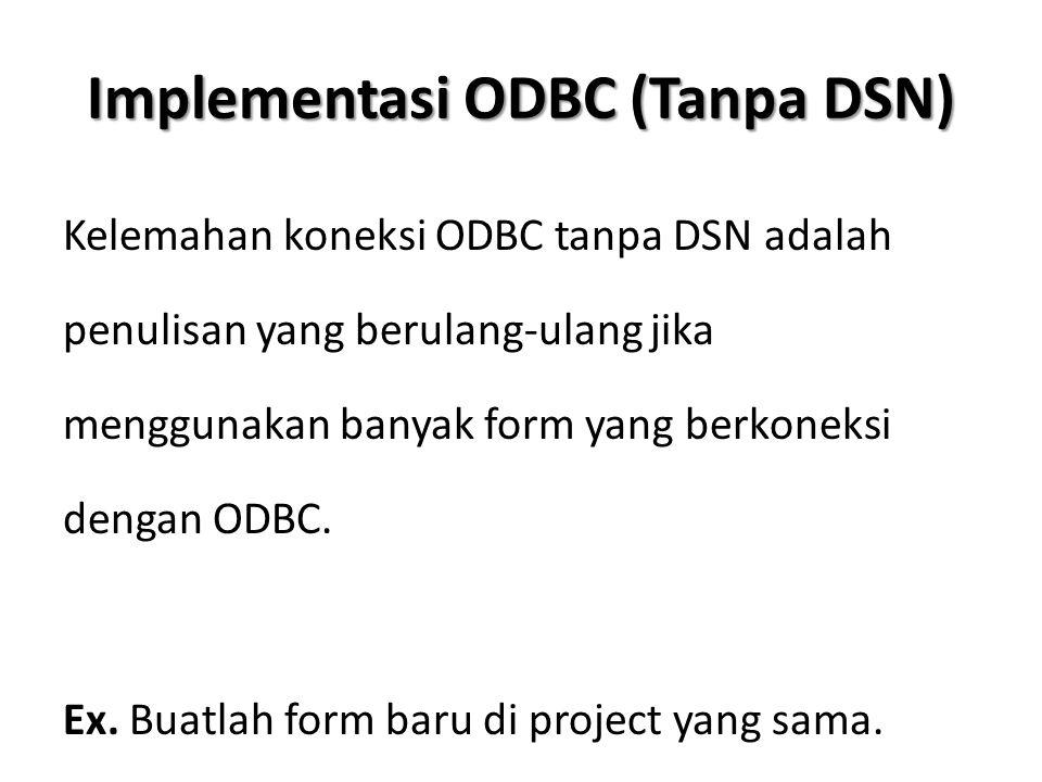 Implementasi ODBC (Tanpa DSN) Kelemahan koneksi ODBC tanpa DSN adalah penulisan yang berulang-ulang jika menggunakan banyak form yang berkoneksi denga