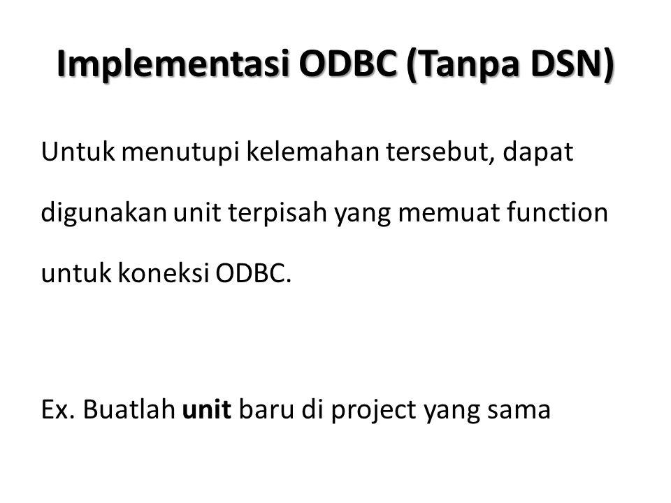 Implementasi ODBC (Tanpa DSN) Untuk menutupi kelemahan tersebut, dapat digunakan unit terpisah yang memuat function untuk koneksi ODBC. Ex. Buatlah un