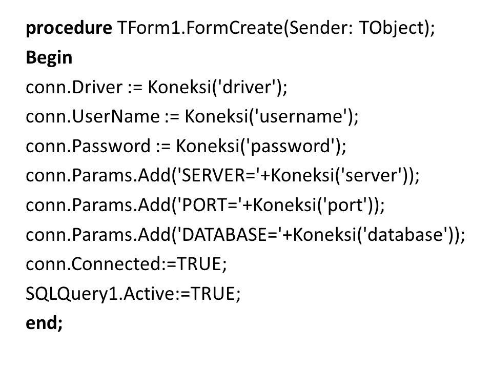 procedure TForm1.FormCreate(Sender: TObject); Begin conn.Driver := Koneksi( driver ); conn.UserName := Koneksi( username ); conn.Password := Koneksi( password ); conn.Params.Add( SERVER= +Koneksi( server )); conn.Params.Add( PORT= +Koneksi( port )); conn.Params.Add( DATABASE= +Koneksi( database )); conn.Connected:=TRUE; SQLQuery1.Active:=TRUE; end;