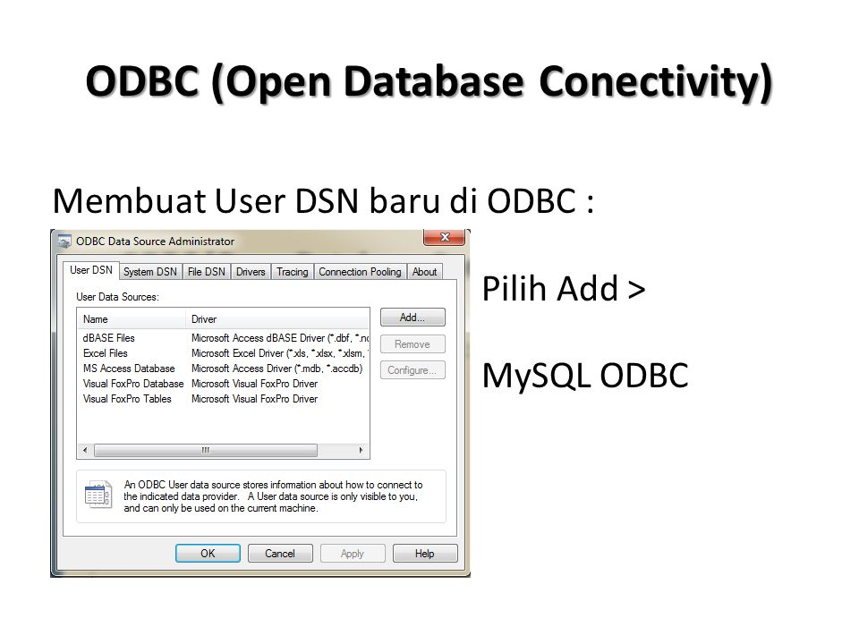 ODBC (Open Database Conectivity) Membuat User DSN baru di ODBC : Pilih Add > MySQL ODBC