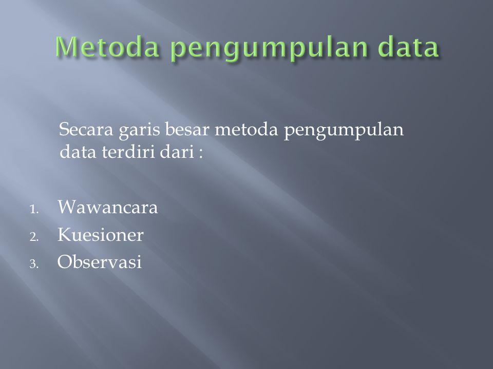 Secara garis besar metoda pengumpulan data terdiri dari : 1. Wawancara 2. Kuesioner 3. Observasi