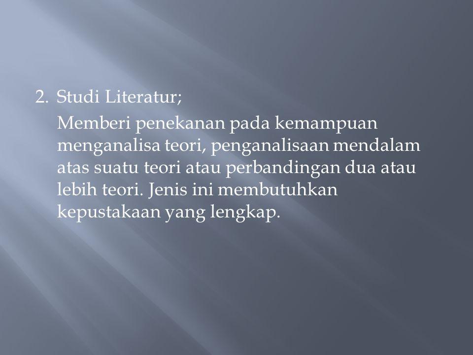 2.Studi Literatur; Memberi penekanan pada kemampuan menganalisa teori, penganalisaan mendalam atas suatu teori atau perbandingan dua atau lebih teori.