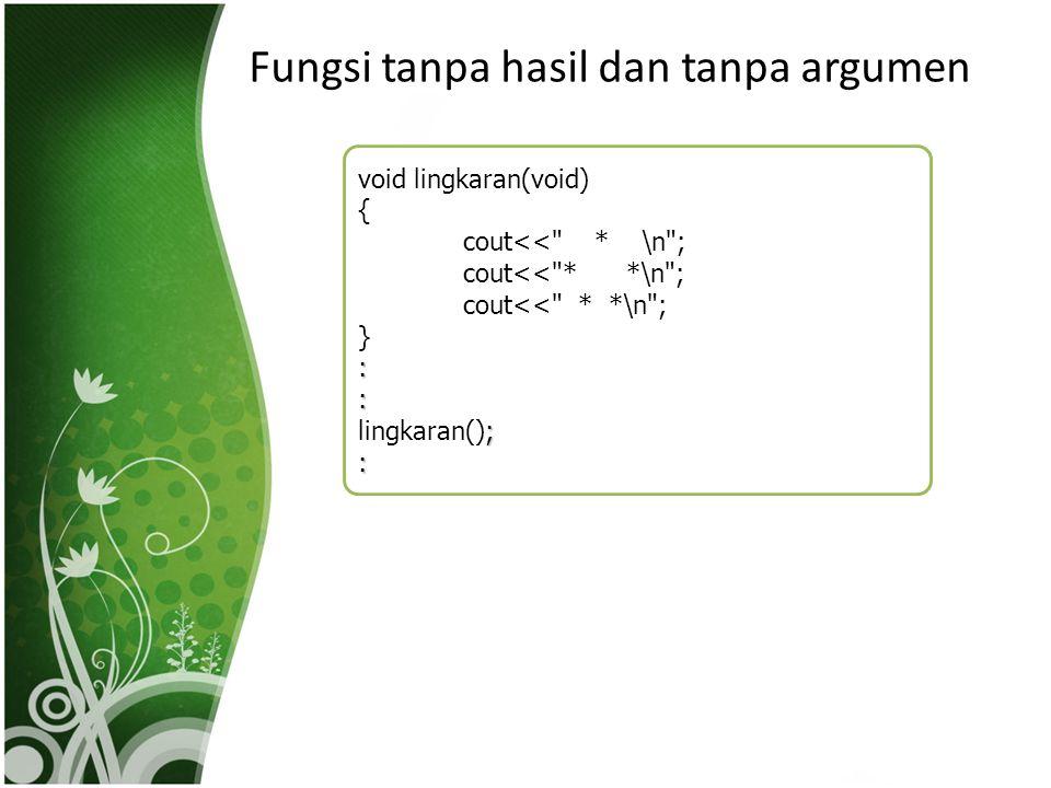 Fungsi tanpa hasil dan tanpa argumen void lingkaran(void) { cout<<