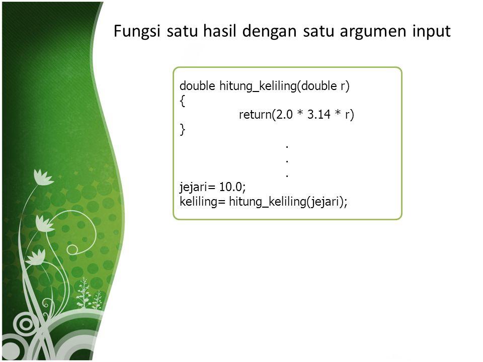 Fungsi satu hasil dengan satu argumen input double hitung_keliling(double r) { return(2.0 * 3.14 * r) }. jejari= 10.0; keliling= hitung_keliling(jejar