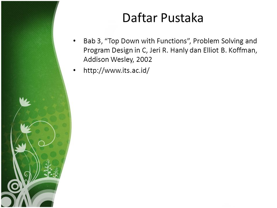 "Daftar Pustaka • Bab 3, ""Top Down with Functions"", Problem Solving and Program Design in C, Jeri R. Hanly dan Elliot B. Koffman, Addison Wesley, 2002"