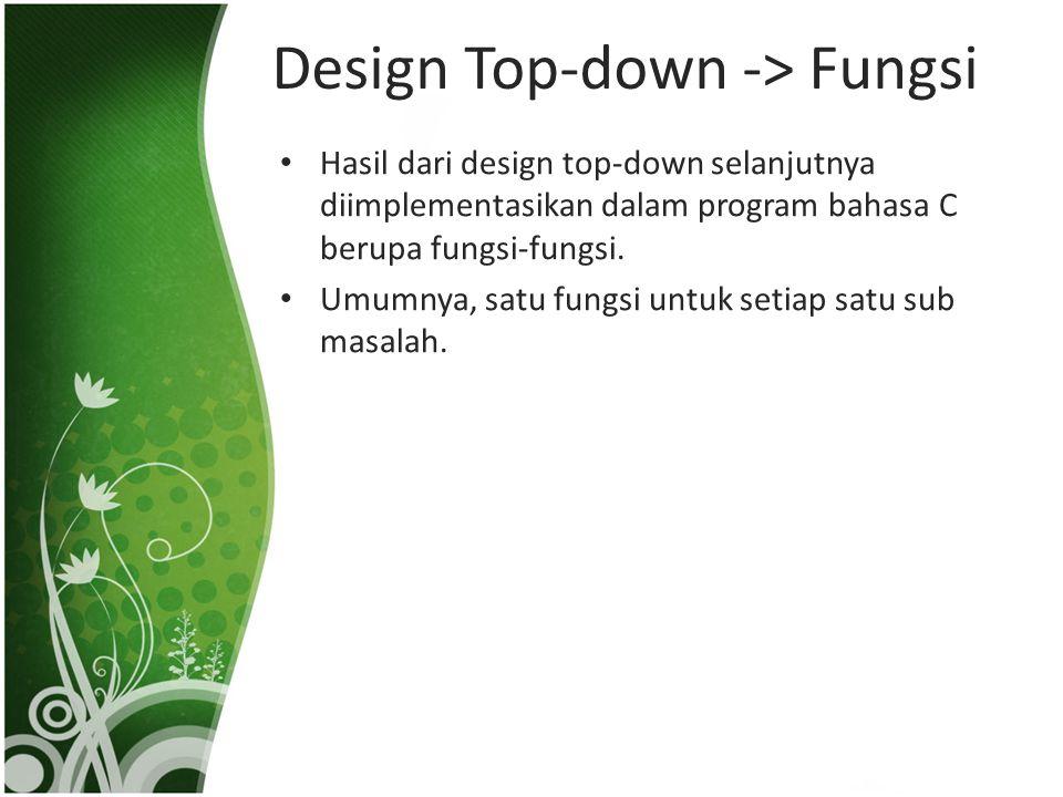 Design Top-down -> Fungsi • Hasil dari design top-down selanjutnya diimplementasikan dalam program bahasa C berupa fungsi-fungsi. • Umumnya, satu fung