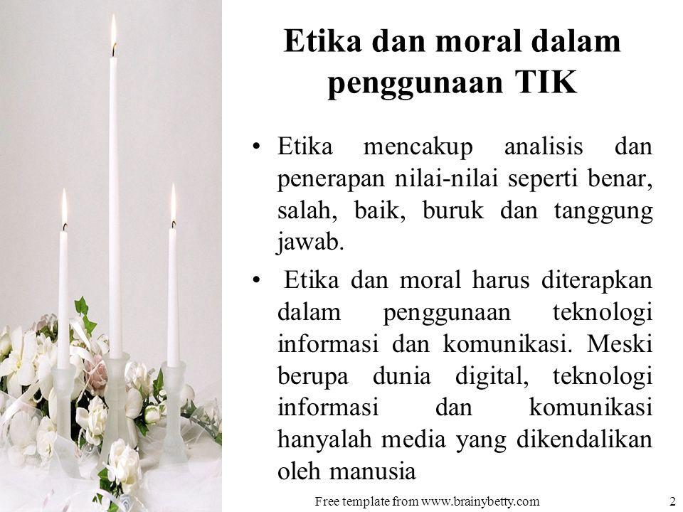 Etika dan moral dalam penggunaan TIK •Etika mencakup analisis dan penerapan nilai-nilai seperti benar, salah, baik, buruk dan tanggung jawab.
