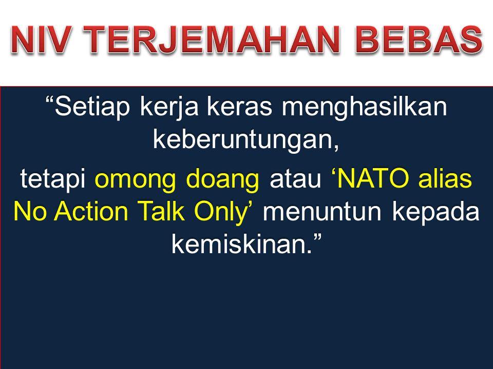 """Setiap kerja keras menghasilkan keberuntungan, tetapi omong doang atau 'NATO alias No Action Talk Only' menuntun kepada kemiskinan."""