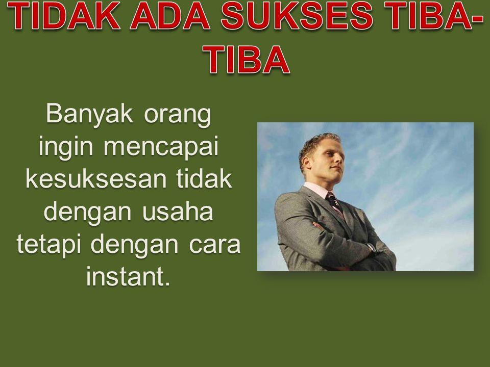 Banyak orang ingin mencapai kesuksesan tidak dengan usaha tetapi dengan cara instant.