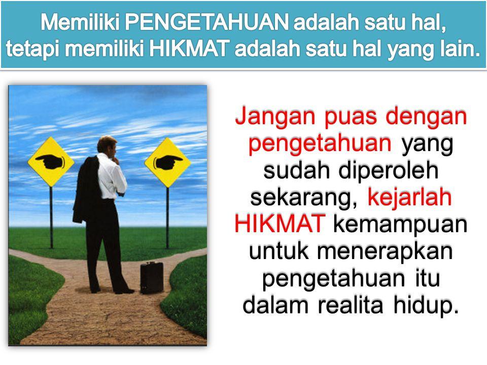 Jangan puas dengan pengetahuan yang sudah diperoleh sekarang, kejarlah HIKMAT kemampuan untuk menerapkan pengetahuan itu dalam realita hidup.