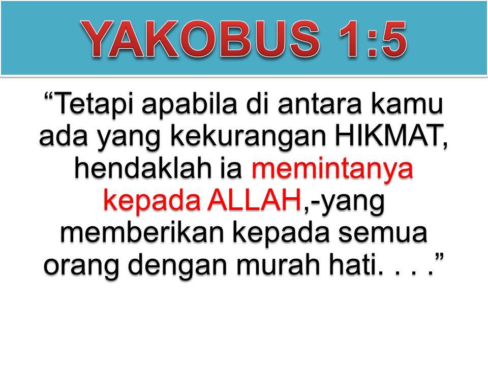 """""""Tetapi apabila di antara kamu ada yang kekurangan HIKMAT, hendaklah ia memintanya kepada ALLAH,-yang memberikan kepada semua orang dengan murah hati."""