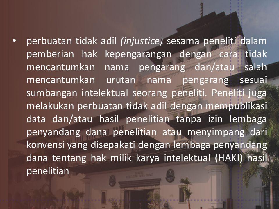 • perbuatan tidak adil (injustice) sesama peneliti dalam pemberian hak kepengarangan dengan cara tidak mencantumkan nama pengarang dan/atau salah mencantumkan urutan nama pengarang sesuai sumbangan intelektual seorang peneliti.